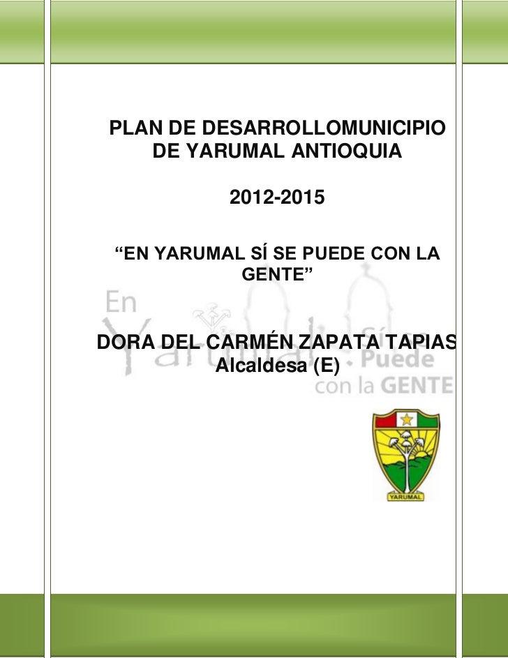 """PLAN DE DESARROLLOMUNICIPIO   DE YARUMAL ANTIOQUIA           2012-2015 """"EN YARUMAL SÍ SE PUEDE CON LA            GENTE""""DOR..."""