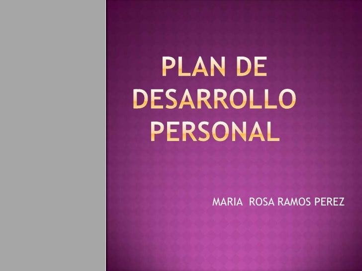 PLAN DE DESARROLLO PERSONAL <br />MARIA  ROSA RAMOS PEREZ<br />
