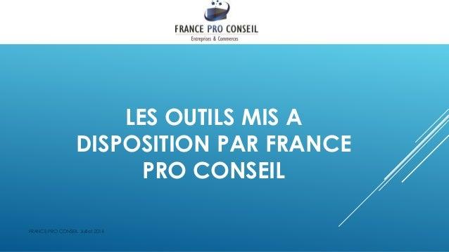 LES OUTILS MIS A DISPOSITION PAR FRANCE PRO CONSEIL FRANCE PRO CONSEIL Juillet 2014