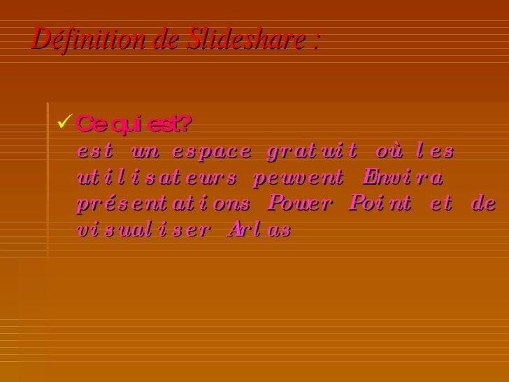 Définition de Slideshare: <ul><li>Ce qui est? est un espace gratuit où les utilisateurs peuvent Envira présentations Powe...