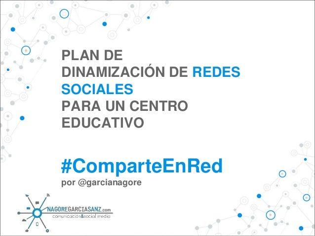 PLAN DE DINAMIZACIÓN DE REDES SOCIALES PARA UN CENTRO EDUCATIVO #ComparteEnRed por @garcianagore