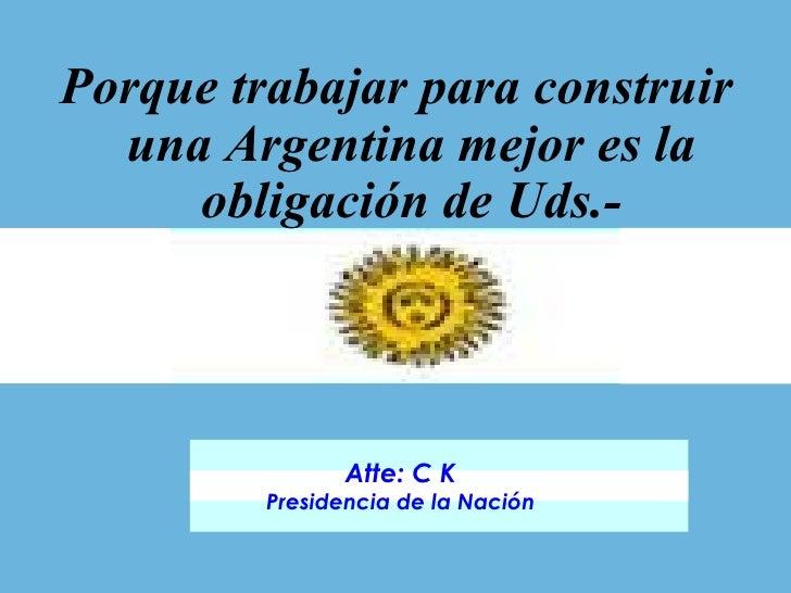 <ul><li>Porque trabajar para construir una Argentina mejor es la obligación de Uds.- </li></ul>Atte: C K Presidencia de la...