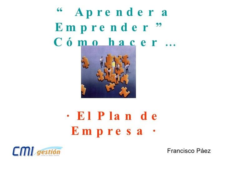"""""""  Aprender a Emprender """"  Cómo hacer … Francisco Páez · El Plan de Empresa ·"""