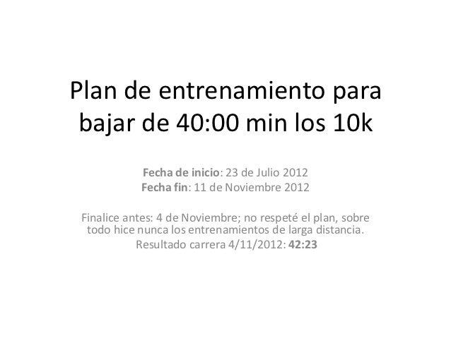 Plan de entrenamiento para bajar de 40:00 min los 10k            Fecha de inicio: 23 de Julio 2012            Fecha fin: 1...