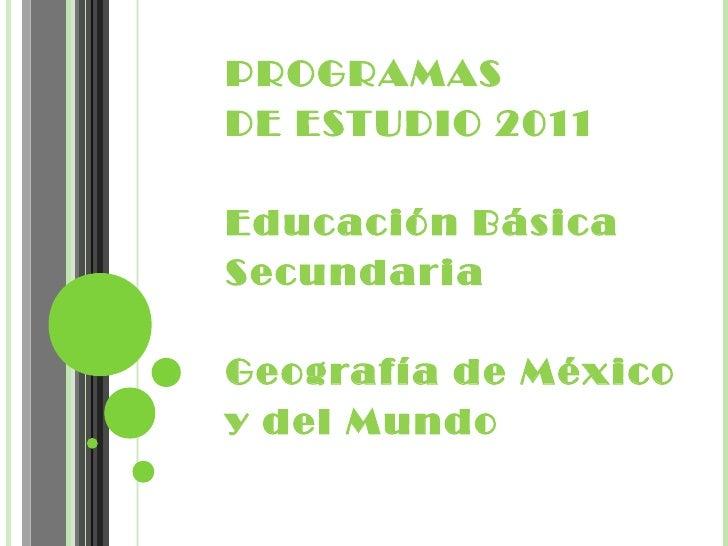 PROGRAMASDE ESTUDIO 2011Educación BásicaSecundariaGeografía de Méxicoy del Mundo