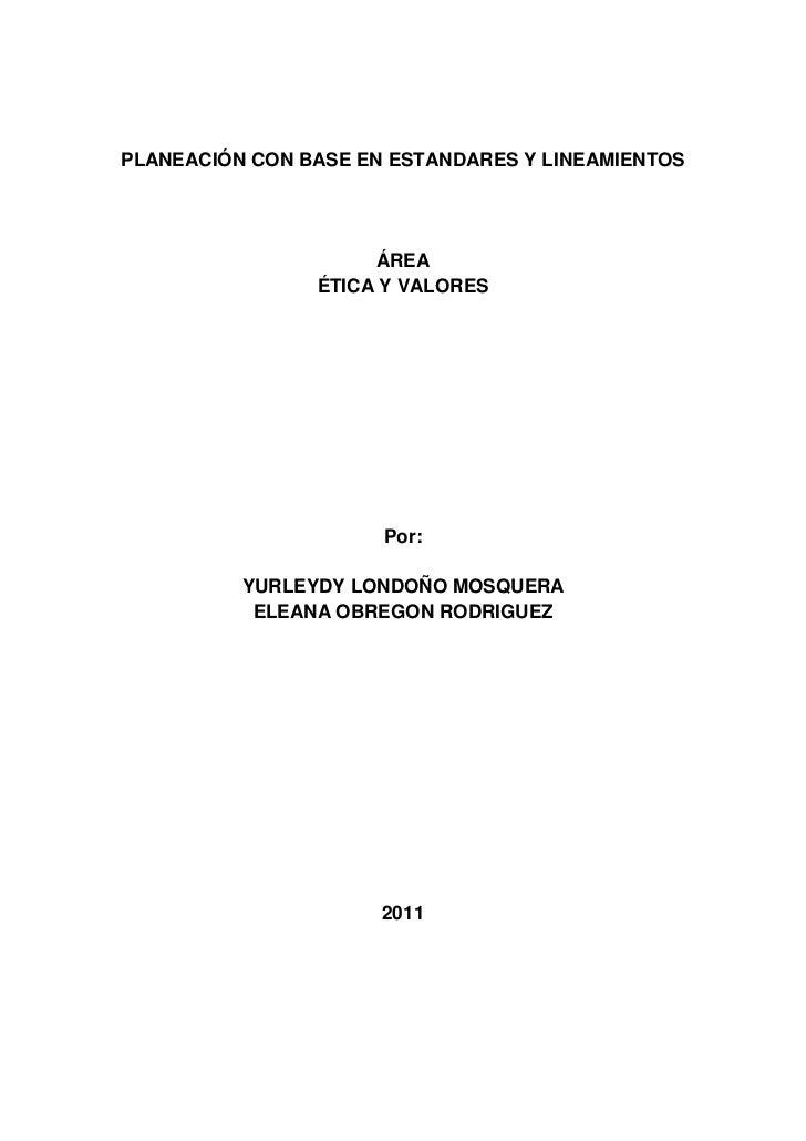 PLANEACIÓN CON BASE EN ESTANDARES Y LINEAMIENTOS<br />ÁREA<br />ÉTICA Y VALORES<br />Por:<br />YURLEYDY LONDOÑO MOSQUERA<b...