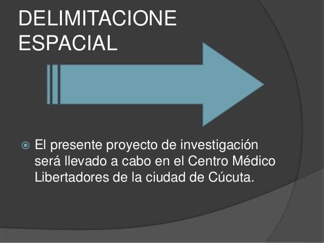 DELIMITACIONE  ESPACIAL   El presente proyecto de investigación  será llevado a cabo en el Centro Médico  Libertadores de...