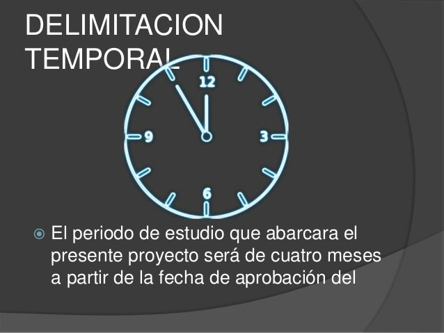 DELIMITACION  TEMPORAL   El periodo de estudio que abarcara el  presente proyecto será de cuatro meses  a partir de la fe...