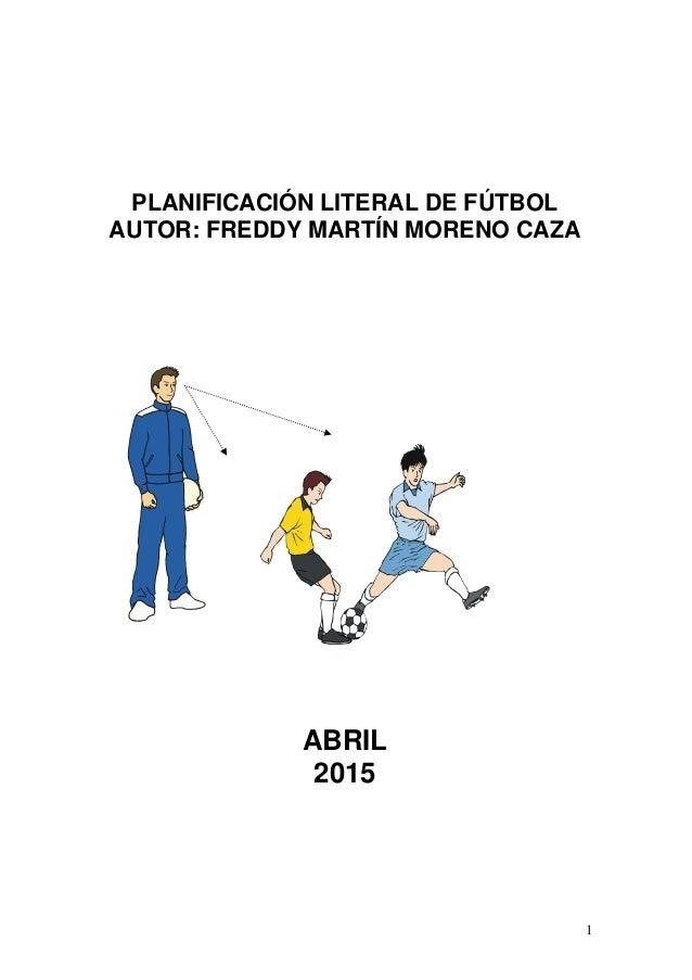 1 PLANIFICACIÓN LITERAL DE FÚTBOL AUTOR: FREDDY MARTÍN MORENO CAZA ABRIL 2015