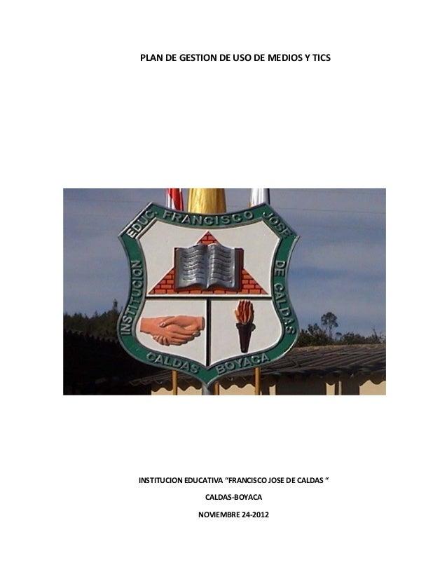 """PLAN DE GESTION DE USO DE MEDIOS Y TICSINSTITUCION EDUCATIVA """"FRANCISCO JOSE DE CALDAS """"                 CALDAS-BOYACA    ..."""