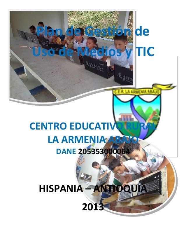 Plan de Gestión deUso de Medios y TICCENTRO EDUCATIVO RURAL   LA ARMENIA ABAJO    DANE 205353000064 HISPANIA – ANTIOQUIA  ...
