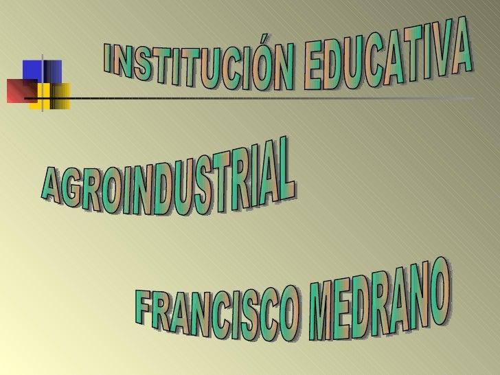 INSTITUCIÓN EDUCATIVA  AGROINDUSTRIAL FRANCISCO MEDRANO