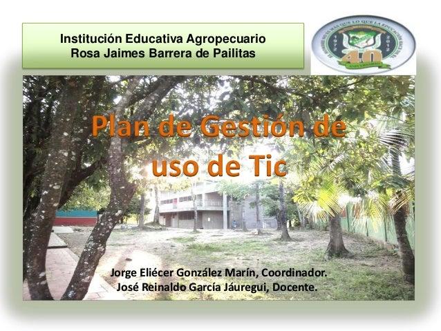 Institución Educativa Agropecuario  Rosa Jaimes Barrera de Pailitas    Plan de Gestión de        uso de Tic        Jorge E...