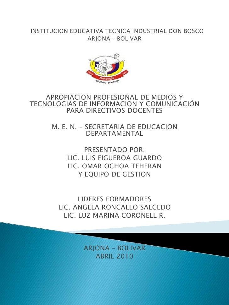INSTITUCION EDUCATIVA TECNICA INDUSTRIAL DON BOSCO<br />ARJONA – BOLIVAR<br /><br />APROPIACION PROFESIONAL DE MEDIOS Y T...