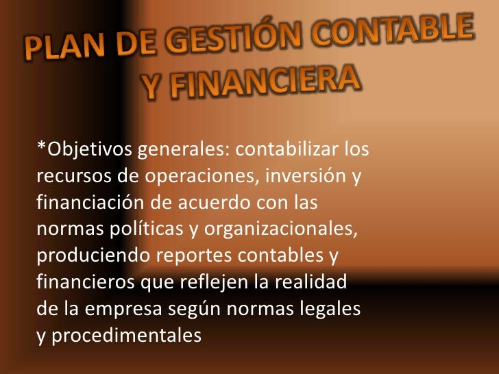 Plan de gestión contable y financiera<br />*Objetivos generales: contabilizar los recursos de operaciones, inversión y fin...