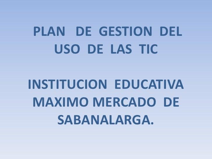 PLAN   DE  GESTION  DEL  USO  DE  LAS  TICINSTITUCION  EDUCATIVA  MAXIMO MERCADO  DE  SABANALARGA.<br />