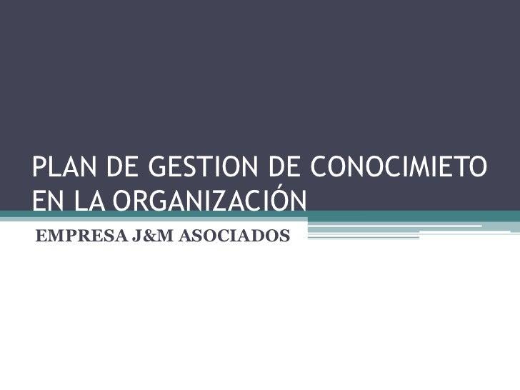 PLAN DE GESTION DE CONOCIMIETOEN LA ORGANIZACIÓNEMPRESA J&M ASOCIADOS