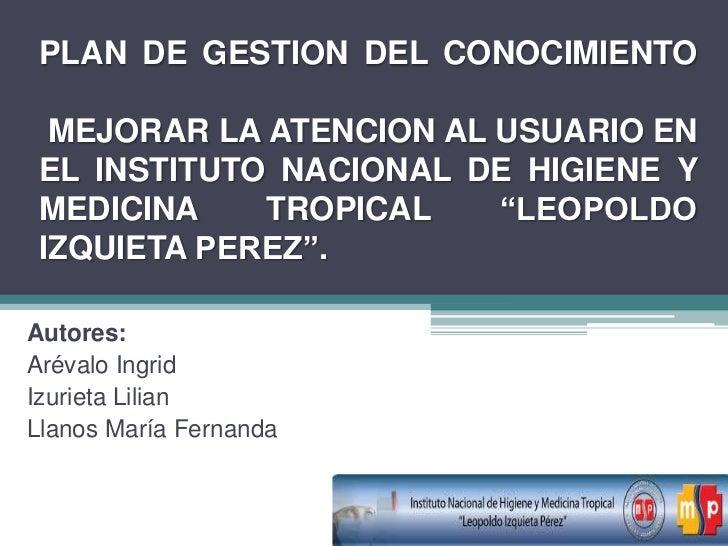 PLAN DE GESTION DEL CONOCIMIENTO  MEJORAR LA ATENCION AL USUARIO EN EL INSTITUTO NACIONAL DE HIGIENE Y MEDICINA    TROPICA...