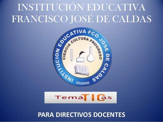 INSTITUCIÓN EDUCATIVAFRANCISCO JOSÉ DE CALDAS    PARA DIRECTIVOS DOCENTES