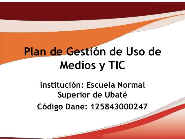Plan de Gestión de Uso de       Medios y TIC   Institución: Escuela Normal        Superior de Ubaté  Código Dane: 12584300...