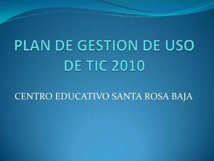 PLAN DE GESTION DE USO DE TIC 2010<br />CENTRO EDUCATIVO SANTA ROSA BAJA<br />