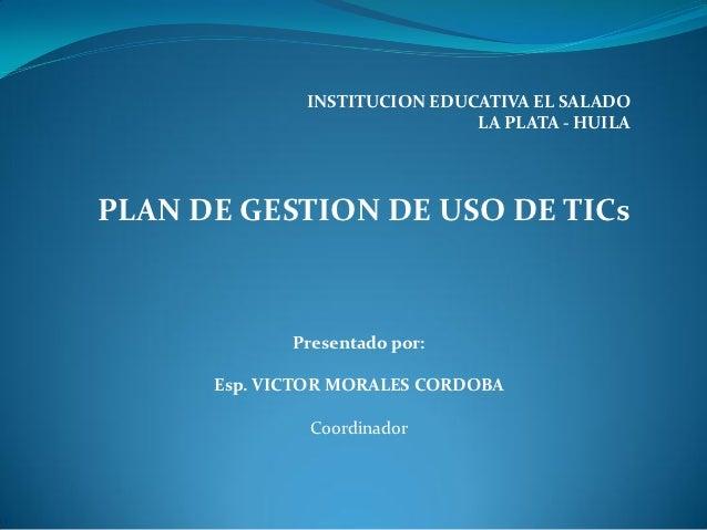 INSTITUCION EDUCATIVA EL SALADO                              LA PLATA - HUILAPLAN DE GESTION DE USO DE TICs             Pr...
