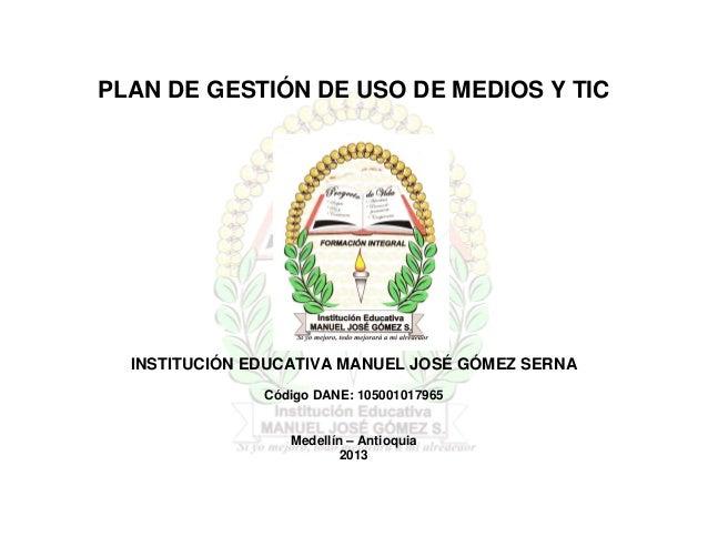 PLAN DE GESTIÓN DE USO DE MEDIOS Y TIC  INSTITUCIÓN EDUCATIVA MANUEL JOSÉ GÓMEZ SERNA               Código DANE: 105001017...