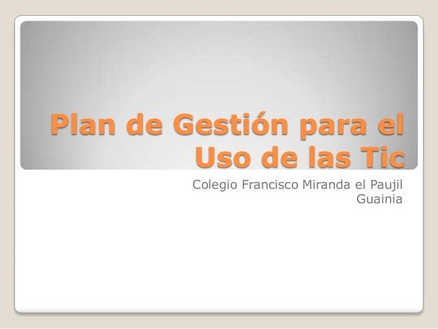 Plan de Gestión para el         Uso de las Tic         Colegio Francisco Miranda el Paujil                                ...