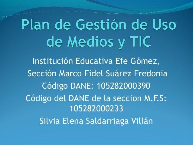 Institución Educativa Efe Gómez,Sección Marco Fidel Suárez Fredonia    Código DANE: 105282000390Código del DANE de la secc...