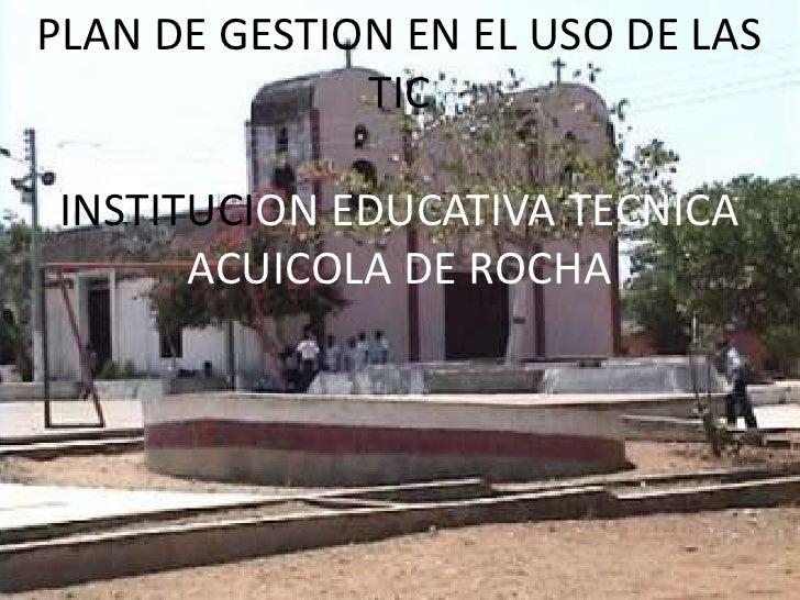 PLAN DE GESTION EN EL USO DE LAS TIC<br />INSTITUCION EDUCATIVA TECNICA ACUICOLA DE ROCHA<br />