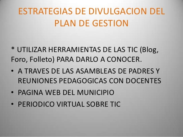 ESTRATEGIAS DE DIVULGACION DEL        PLAN DE GESTION* UTILIZAR HERRAMIENTAS DE LAS TIC (Blog,Foro, Folleto) PARA DARLO A ...