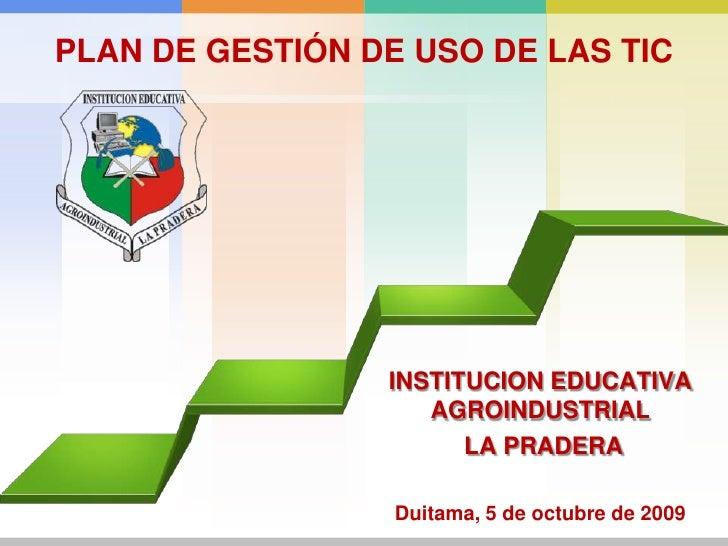 PLAN DE GESTIÓN DE USO DE LAS TIC<br />INSTITUCION EDUCATIVA AGROINDUSTRIAL<br /> LA PRADERA<br />Duitama, 5 de octubre de...