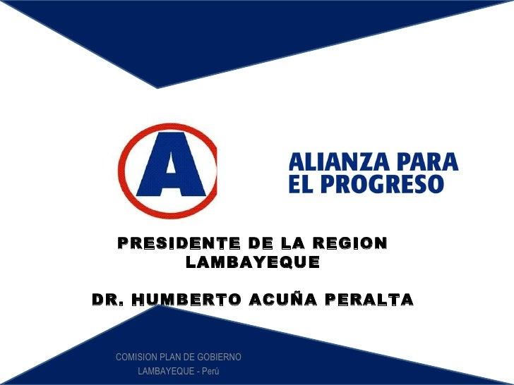 COMISION PLAN DE GOBIERNO LAMBAYEQUE - Perú PRESIDENTE DE LA REGION LAMBAYEQUE DR. HUMBERTO ACUÑA PERALTA