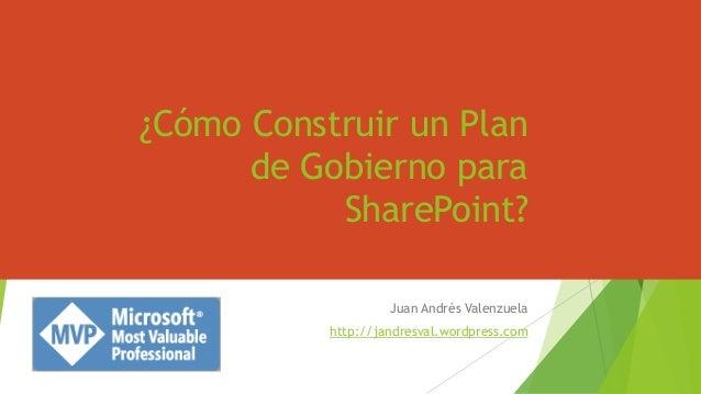 ¿Cómo Construir un Plan de Gobierno para SharePoint? Juan Andrés Valenzuela http://jandresval.wordpress.com