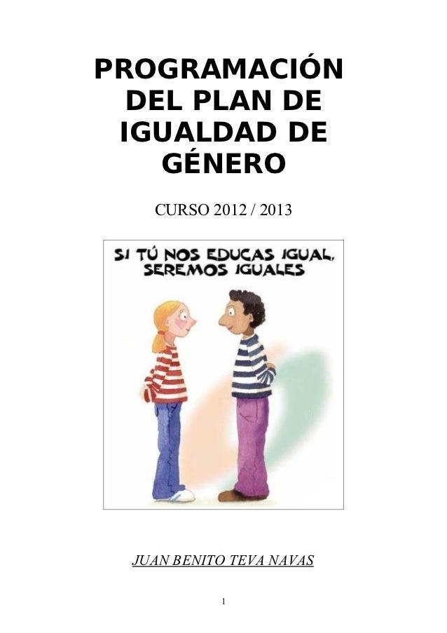 PROGRAMACIÓN  DEL PLAN DE IGUALDAD DE    GÉNERO    CURSO 2012 / 2013  JUAN BENITO TEVA NAVAS            1