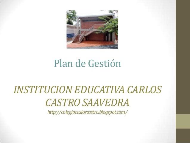 Plan de GestiónINSTITUCION EDUCATIVA CARLOS      CASTRO SAAVEDRA      http://colegiocasloscastro.blogspot.com/