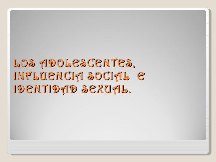 LOS ADOLESCENTES,INFLUENCIA SOCIAL EIDENTIDAD SEXUAL.