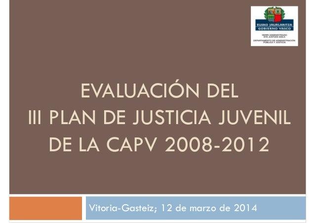 EVALUACIÓN DEL III PLAN DE JUSTICIA JUVENIL DE LA CAPV 2008-2012 Vitoria-Gasteiz; 12 de marzo de 2014