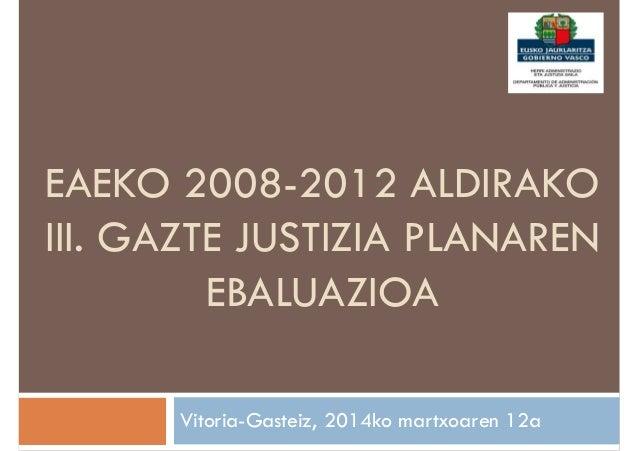 EAEKO 2008-2012 ALDIRAKO III. GAZTE JUSTIZIA PLANAREN EBALUAZIOA Vitoria-Gasteiz, 2014ko martxoaren 12a