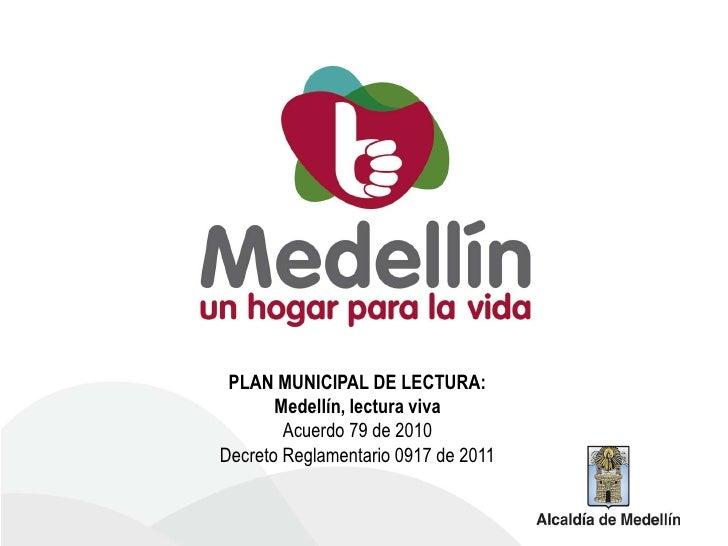 PLAN MUNICIPAL DE LECTURA:       Medellín, lectura viva        Acuerdo 79 de 2010Decreto Reglamentario 0917 de 2011