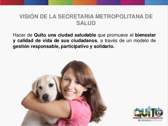 Hacer de Quito una ciudad saludable que promueve el bienestar y calidad de vida de sus ciudadanos, a través de un modelo d...