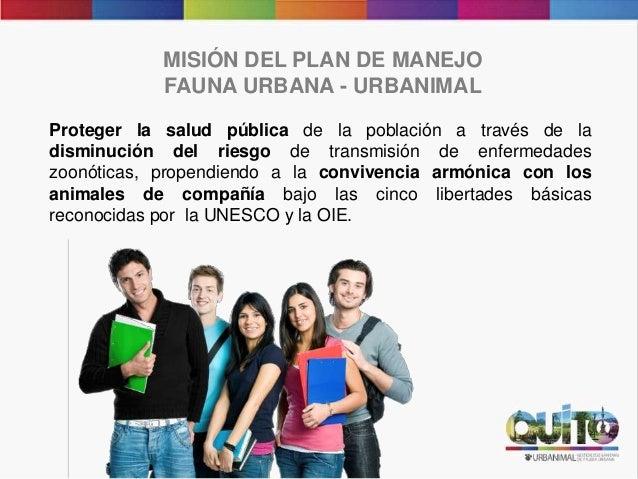 MISIÓN DEL PLAN DE MANEJO FAUNA URBANA - URBANIMAL Proteger la salud pública de la población a través de la disminución de...
