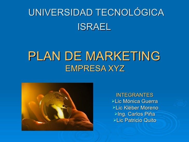 UNIVERSIDAD TECNOLÓGICA ISRAEL   PLAN DE MARKETING  EMPRESA XYZ   <ul><li>INTEGRANTES  </li></ul><ul><li>Lic Mónica Guerra...