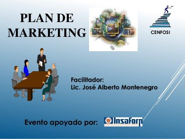 PLAN DE MARKETING Facilitador: Lic. José Alberto Montenegro CENFOSI Evento apoyado por: