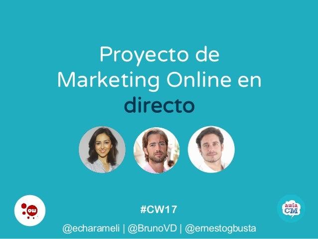 #CW17 @echarameli | @BrunoVD | @ernestogbusta Proyecto de Marketing Online en directo @echarameli | @BrunoVD | @ernestogbu...
