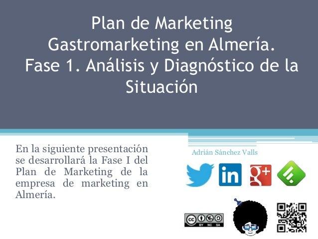 Plan de Marketing Gastromarketing en Almería. Fase 1. Análisis y Diagnóstico de la Situación En la siguiente presentación ...