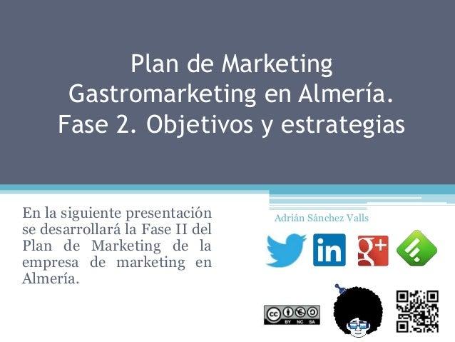 Plan de Marketing Gastromarketing en Almería. Fase 2. Objetivos y estrategias En la siguiente presentación se desarrollará...