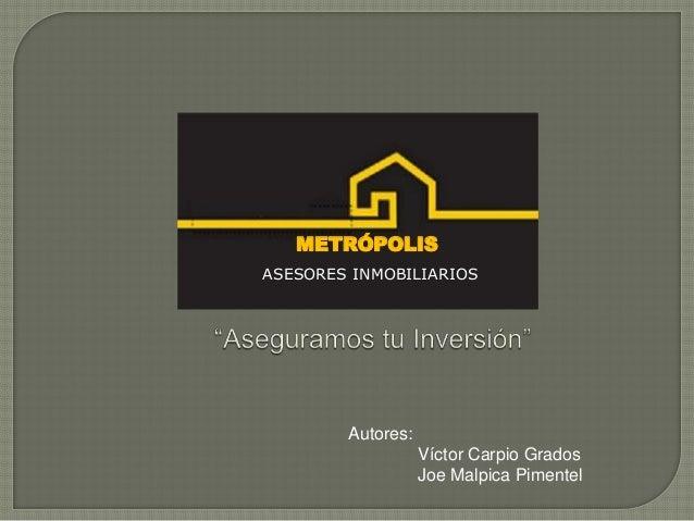 METRÓPOLISASESORES INMOBILIARIOS        Autores:                   Víctor Carpio Grados                   Joe Malpica Pime...