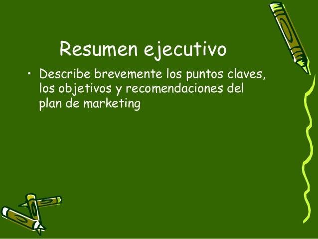 Resumen ejecutivo• Describe brevemente los puntos claves,  los objetivos y recomendaciones del  plan de marketing