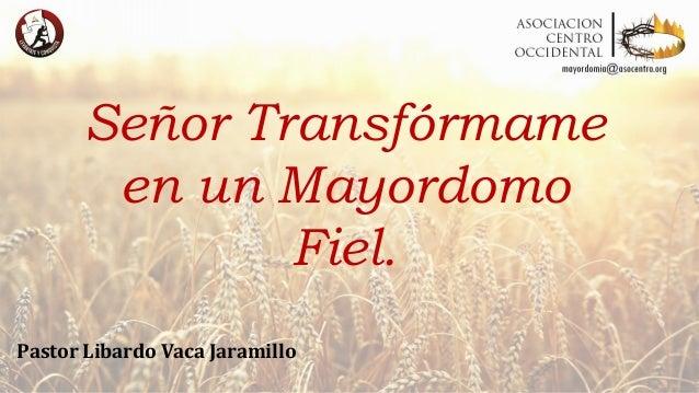 Señor Transfórmame en un Mayordomo Fiel. Pastor Libardo Vaca Jaramillo